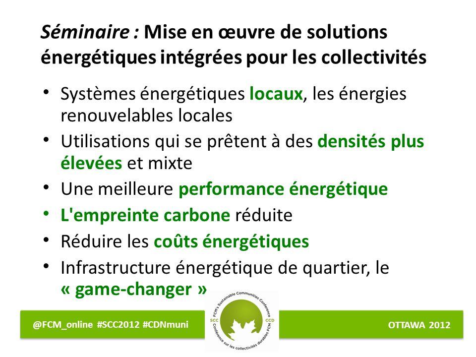 OTTAWA 2012 @FCM_online #SCC2012 #CDNmuni Systèmes énergétiques locaux, les énergies renouvelables locales Utilisations qui se prêtent à des densités plus élevées et mixte Une meilleure performance énergétique L empreinte carbone réduite Réduire les coûts énergétiques Infrastructure énergétique de quartier, le « game-changer » Séminaire : Mise en œuvre de solutions énergétiques intégrées pour les collectivités