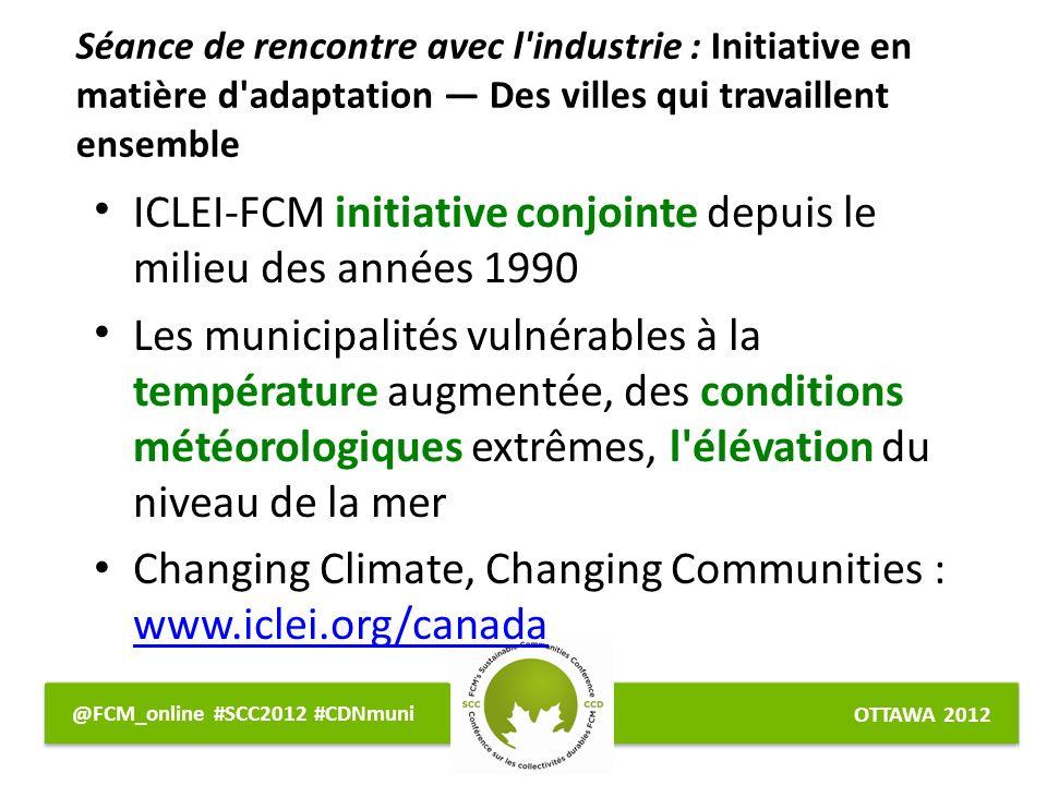 OTTAWA 2012 @FCM_online #SCC2012 #CDNmuni ICLEI-FCM initiative conjointe depuis le milieu des années 1990 Les municipalités vulnérables à la température augmentée, des conditions météorologiques extrêmes, l élévation du niveau de la mer Changing Climate, Changing Communities : www.iclei.org/canada www.iclei.org/canada Séance de rencontre avec l industrie : Initiative en matière d adaptation Des villes qui travaillent ensemble