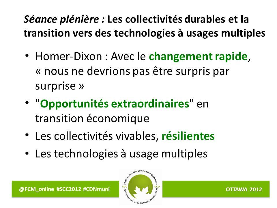 OTTAWA 2012 @FCM_online #SCC2012 #CDNmuni Homer-Dixon : Avec le changement rapide, « nous ne devrions pas être surpris par surprise » Opportunités extraordinaires en transition économique Les collectivités vivables, résilientes Les technologies à usage multiples Séance plénière : Les collectivités durables et la transition vers des technologies à usages multiples