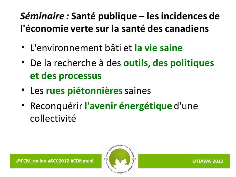 OTTAWA 2012 @FCM_online #SCC2012 #CDNmuni L environnement bâti et la vie saine De la recherche à des outils, des politiques et des processus Les rues piétonnières saines Reconquérir l avenir énergétique d une collectivité Séminaire : Santé publique – les incidences de l économie verte sur la santé des canadiens