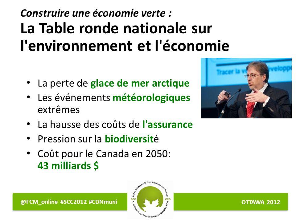 OTTAWA 2012 @FCM_online #SCC2012 #CDNmuni Construire une économie verte : La Table ronde nationale sur l environnement et l économie La perte de glace de mer arctique Les événements météorologiques extrêmes La hausse des coûts de l assurance Pression sur la biodiversité Coût pour le Canada en 2050: 43 milliards $