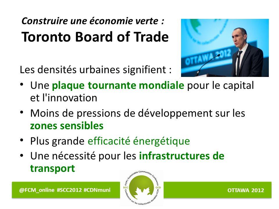 OTTAWA 2012 @FCM_online #SCC2012 #CDNmuni Les densités urbaines signifient : Une plaque tournante mondiale pour le capital et l innovation Moins de pressions de développement sur les zones sensibles Plus grande efficacité énergétique Une nécessité pour les infrastructures de transport Construire une économie verte : Toronto Board of Trade