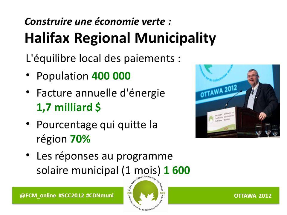 OTTAWA 2012 @FCM_online #SCC2012 #CDNmuni L équilibre local des paiements : Population 400 000 Facture annuelle d énergie 1,7 milliard $ Pourcentage qui quitte la région 70% Les réponses au programme solaire municipal (1 mois) 1 600 Construire une économie verte : Halifax Regional Municipality