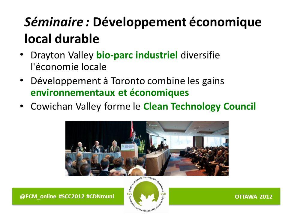 OTTAWA 2012 @FCM_online #SCC2012 #CDNmuni Séminaire : Développement économique local durable Drayton Valley bio-parc industriel diversifie l économie locale Développement à Toronto combine les gains environnementaux et économiques Cowichan Valley forme le Clean Technology Council