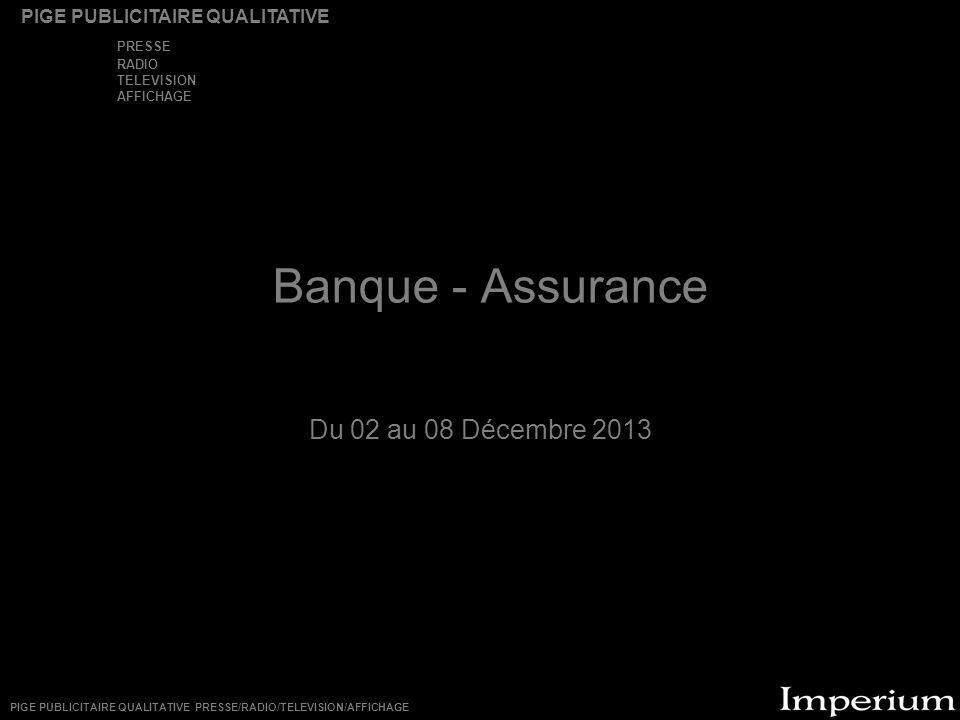 Banque - Assurance Du 02 au 08 Décembre 2013 PIGE PUBLICITAIRE QUALITATIVE PRESSE RADIO TELEVISION AFFICHAGE PIGE PUBLICITAIRE QUALITATIVE PRESSE/RADI