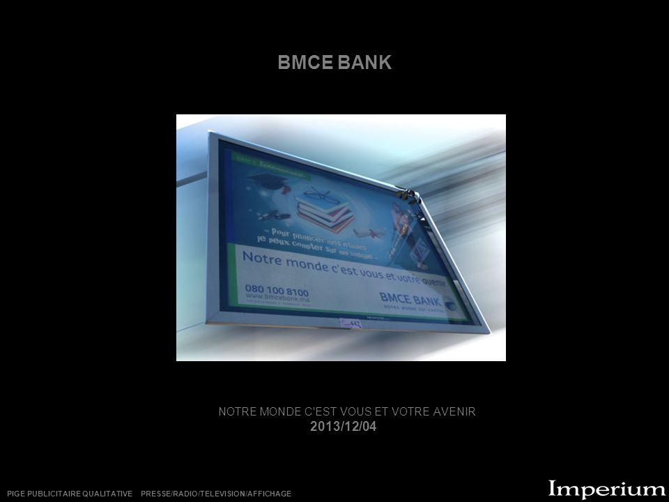 BMCE BANK NOTRE MONDE C'EST VOUS ET VOTRE AVENIR 2013/12/04 PIGE PUBLICITAIRE QUALITATIVE PRESSE/RADIO/TELEVISION/AFFICHAGE