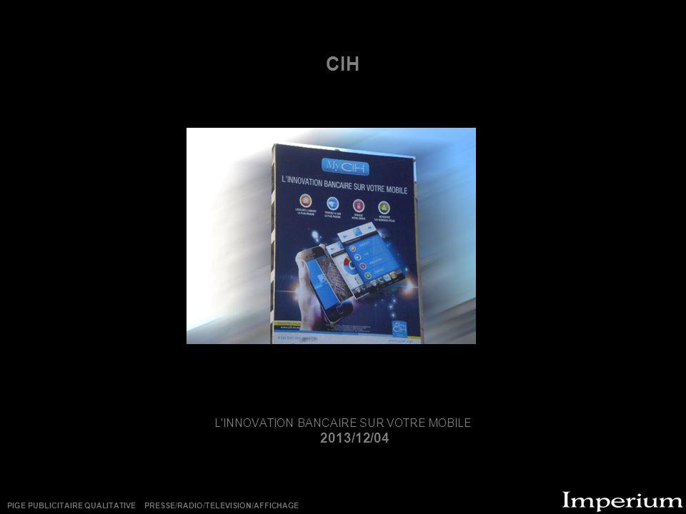 CIH L'INNOVATION BANCAIRE SUR VOTRE MOBILE 2013/12/04 PIGE PUBLICITAIRE QUALITATIVE PRESSE/RADIO/TELEVISION/AFFICHAGE