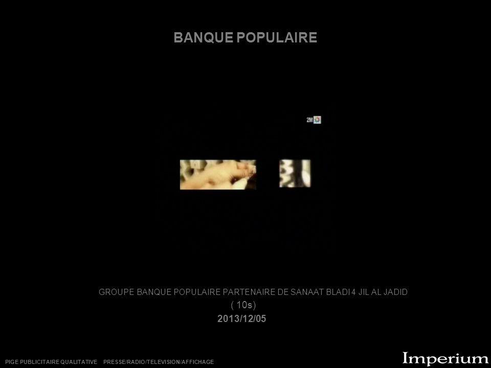 BANQUE POPULAIRE GROUPE BANQUE POPULAIRE PARTENAIRE DE SANAAT BLADI 4 JIL AL JADID ( 10s) 2013/12/05 PIGE PUBLICITAIRE QUALITATIVE PRESSE/RADIO/TELEVI