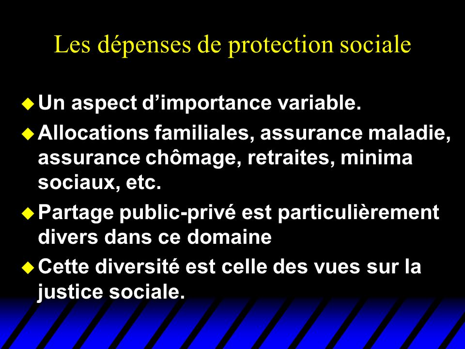 Les dépenses de protection sociale u Un aspect dimportance variable. u Allocations familiales, assurance maladie, assurance chômage, retraites, minima