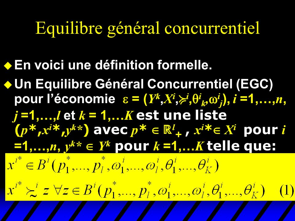 Equilibre général concurrentiel u En voici une définition formelle. Un Equilibre Général Concurrentiel (EGC) pour léconomie = ( Y k, X i, i, i k, i j