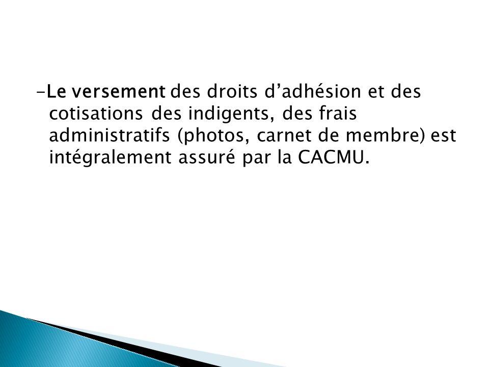 -Le versement des droits dadhésion et des cotisations des indigents, des frais administratifs (photos, carnet de membre) est intégralement assuré par la CACMU.