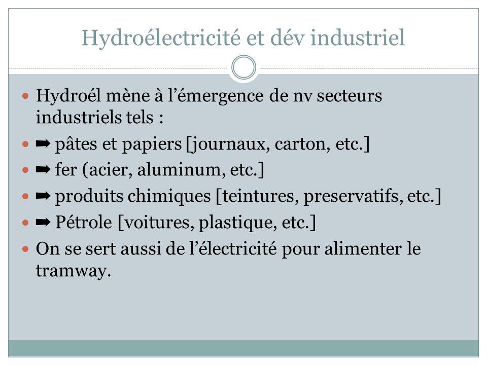Hydroélectricité et dév industriel Hydroél mène à lémergence de nv secteurs industriels tels : pâtes et papiers [journaux, carton, etc.] fer (acier, aluminum, etc.] produits chimiques [teintures, preservatifs, etc.] Pétrole [voitures, plastique, etc.] On se sert aussi de lélectricité pour alimenter le tramway.