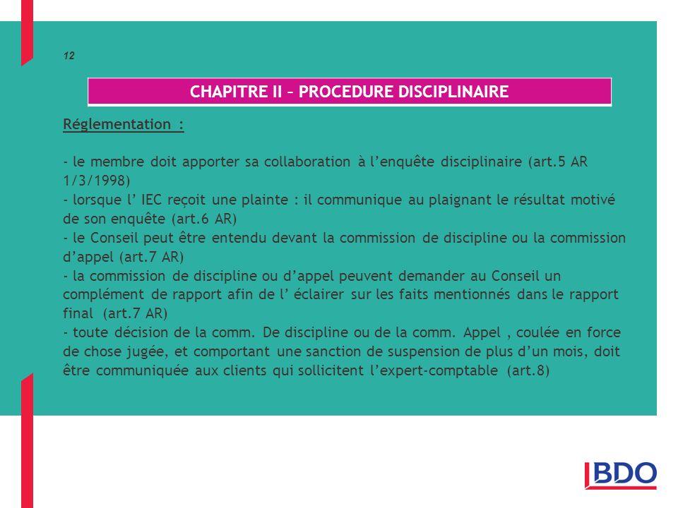 12 Réglementation : - le membre doit apporter sa collaboration à lenquête disciplinaire (art.5 AR 1/3/1998) - lorsque l IEC reçoit une plainte : il communique au plaignant le résultat motivé de son enquête (art.6 AR) - le Conseil peut être entendu devant la commission de discipline ou la commission dappel (art.7 AR) - la commission de discipline ou dappel peuvent demander au Conseil un complément de rapport afin de l éclairer sur les faits mentionnés dans le rapport final (art.7 AR) - toute décision de la comm.