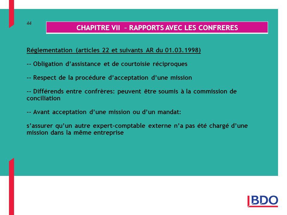 44 Réglementation (articles 22 et suivants AR du 01.03.1998) -- Obligation dassistance et de courtoisie réciproques -- Respect de la procédure dacceptation dune mission -- Différends entre confrères: peuvent être soumis à la commission de conciliation -- Avant acceptation dune mission ou dun mandat: sassurer quun autre expert-comptable externe na pas été chargé dune mission dans la même entreprise CHAPITRE VII – RAPPORTS AVEC LES CONFRERES