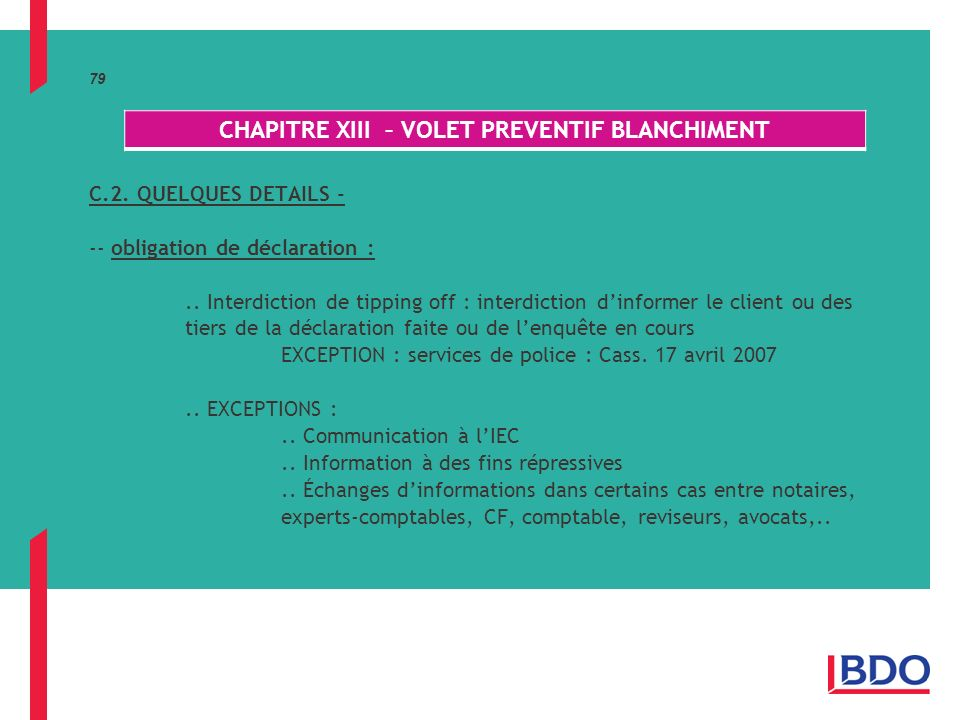 79 C.2. QUELQUES DETAILS - -- obligation de déclaration :.. Interdiction de tipping off : interdiction dinformer le client ou des tiers de la déclarat