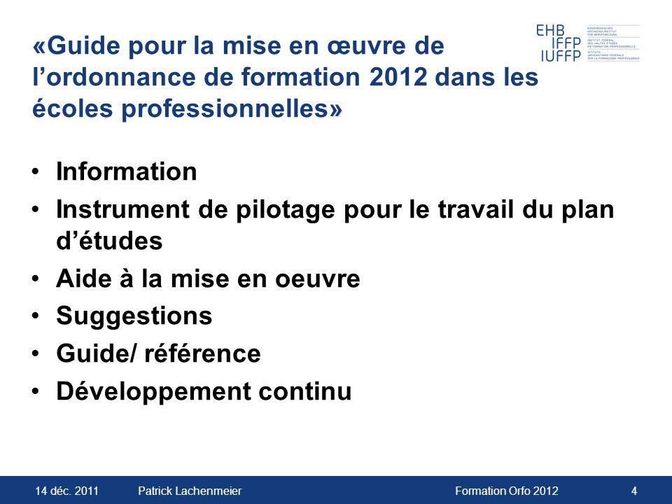 14 déc. 2011Formation Orfo 20124Patrick Lachenmeier « » «Guide pour la mise en œuvre de lordonnance de formation 2012 dans les écoles professionnelles