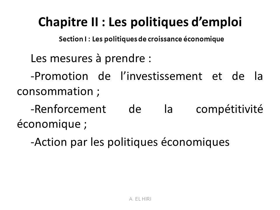 Chapitre II : Les politiques demploi Section I : Les politiques de croissance économique Les mesures à prendre : -Promotion de linvestissement et de l