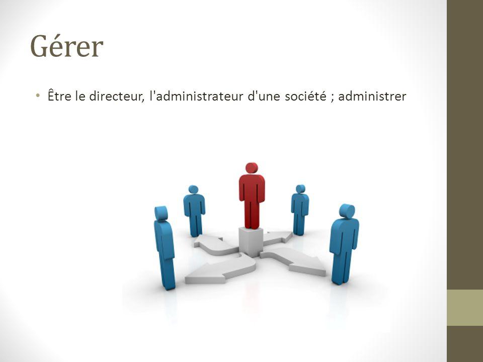 Gérer Être le directeur, l'administrateur d'une société ; administrer
