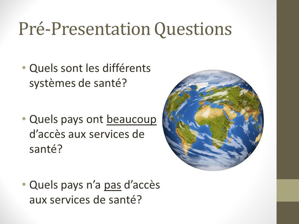 Pré-Presentation Questions Quels sont les différents systèmes de santé? Quels pays ont beaucoup daccès aux services de santé? Quels pays na pas daccès
