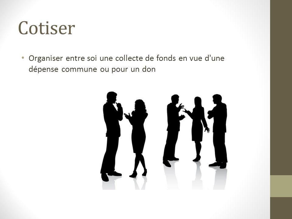 Cotiser Organiser entre soi une collecte de fonds en vue d'une dépense commune ou pour un don