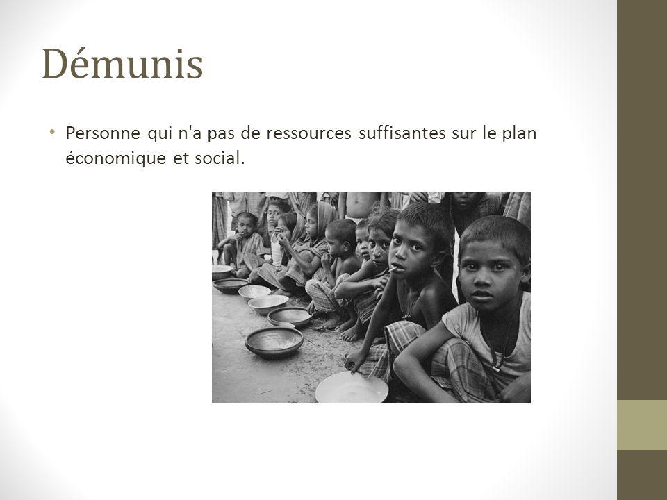 Démunis Personne qui n'a pas de ressources suffisantes sur le plan économique et social.