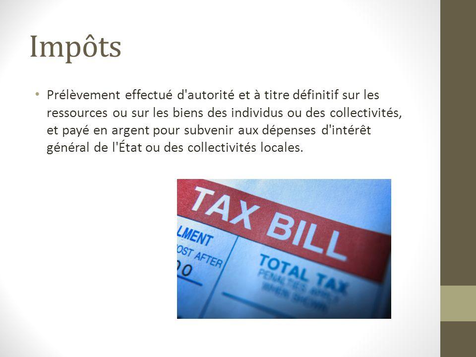 Impôts Prélèvement effectué d'autorité et à titre définitif sur les ressources ou sur les biens des individus ou des collectivités, et payé en argent