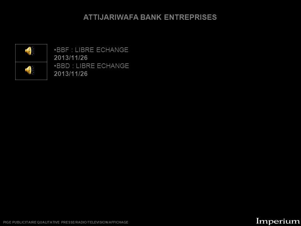 ********** BBF : LIBRE ECHANGE 2013/11/26 BBD : LIBRE ECHANGE 2013/11/26 ATTIJARIWAFA BANK ENTREPRISES PIGE PUBLICITAIRE QUALITATIVE PRESSE/RADIO/TELEVISION/AFFICHAGE
