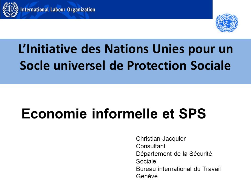 LInitiative des Nations Unies pour un Socle universel de Protection Sociale Christian Jacquier Consultant Département de la Sécurité Sociale Bureau international du Travail Genève Economie informelle et SPS