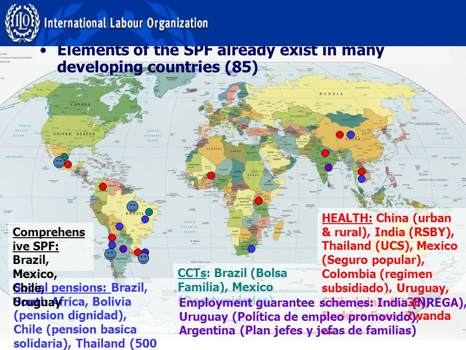 HEALTH: China (urban & rural), India (RSBY), Thailand (UCS), Mexico (Seguro popular), Colombia (regimen subsidiado), Uruguay, Chile (plan AUGE), Burkina Faso, Rwanda … CCTs: Brazil (Bolsa Familia), Mexico (Oportunidades) Employment guarantee schemes: India (NREGA), Uruguay (Política de empleo promovido), Argentina (Plan jefes y jefas de familias) Social pensions: Brazil, South Africa, Bolivia (pension dignidad), Chile (pension basica solidaria), Thailand (500 Bath scheme), China (rural old age pension)… Elements of the SPF already exist in many developing countries (85) Comprehens ive SPF: Brazil, Mexico, Chile, Uruguay
