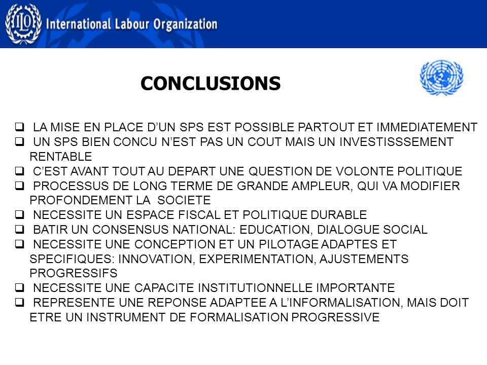 CONCLUSIONS LA MISE EN PLACE DUN SPS EST POSSIBLE PARTOUT ET IMMEDIATEMENT UN SPS BIEN CONCU NEST PAS UN COUT MAIS UN INVESTISSSEMENT RENTABLE CEST AVANT TOUT AU DEPART UNE QUESTION DE VOLONTE POLITIQUE PROCESSUS DE LONG TERME DE GRANDE AMPLEUR, QUI VA MODIFIER PROFONDEMENT LA SOCIETE NECESSITE UN ESPACE FISCAL ET POLITIQUE DURABLE BATIR UN CONSENSUS NATIONAL: EDUCATION, DIALOGUE SOCIAL NECESSITE UNE CONCEPTION ET UN PILOTAGE ADAPTES ET SPECIFIQUES: INNOVATION, EXPERIMENTATION, AJUSTEMENTS PROGRESSIFS NECESSITE UNE CAPACITE INSTITUTIONNELLE IMPORTANTE REPRESENTE UNE REPONSE ADAPTEE A LINFORMALISATION, MAIS DOIT ETRE UN INSTRUMENT DE FORMALISATION PROGRESSIVE