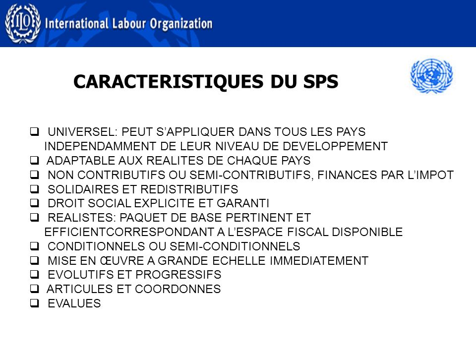 CARACTERISTIQUES DU SPS UNIVERSEL: PEUT SAPPLIQUER DANS TOUS LES PAYS INDEPENDAMMENT DE LEUR NIVEAU DE DEVELOPPEMENT ADAPTABLE AUX REALITES DE CHAQUE PAYS NON CONTRIBUTIFS OU SEMI-CONTRIBUTIFS, FINANCES PAR LIMPOT SOLIDAIRES ET REDISTRIBUTIFS DROIT SOCIAL EXPLICITE ET GARANTI REALISTES: PAQUET DE BASE PERTINENT ET EFFICIENTCORRESPONDANT A LESPACE FISCAL DISPONIBLE CONDITIONNELS OU SEMI-CONDITIONNELS MISE EN ŒUVRE A GRANDE ECHELLE IMMEDIATEMENT EVOLUTIFS ET PROGRESSIFS ARTICULES ET COORDONNES EVALUES
