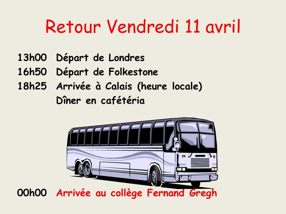 Retour Vendredi 11 avril 13h00 Départ de Londres 16h50 Départ de Folkestone 18h25 Arrivée à Calais (heure locale) Dîner en cafétéria 00h00 Arrivée au collège Fernand Gregh
