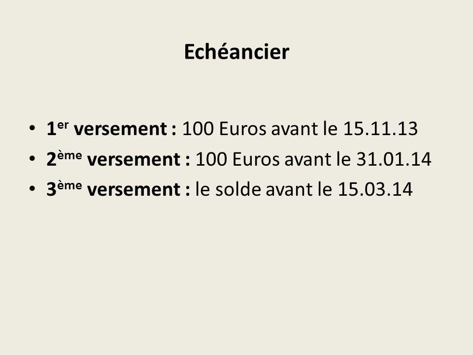 Echéancier 1 er versement : 100 Euros avant le 15.11.13 2 ème versement : 100 Euros avant le 31.01.14 3 ème versement : le solde avant le 15.03.14