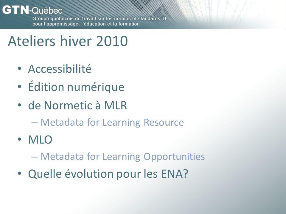 Ateliers hiver 2010 Accessibilité Édition numérique de Normetic à MLR – Metadata for Learning Resource MLO – Metadata for Learning Opportunities Quelle évolution pour les ENA?