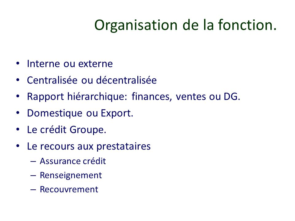 Organisation de la fonction. Interne ou externe Centralisée ou décentralisée Rapport hiérarchique: finances, ventes ou DG. Domestique ou Export. Le cr