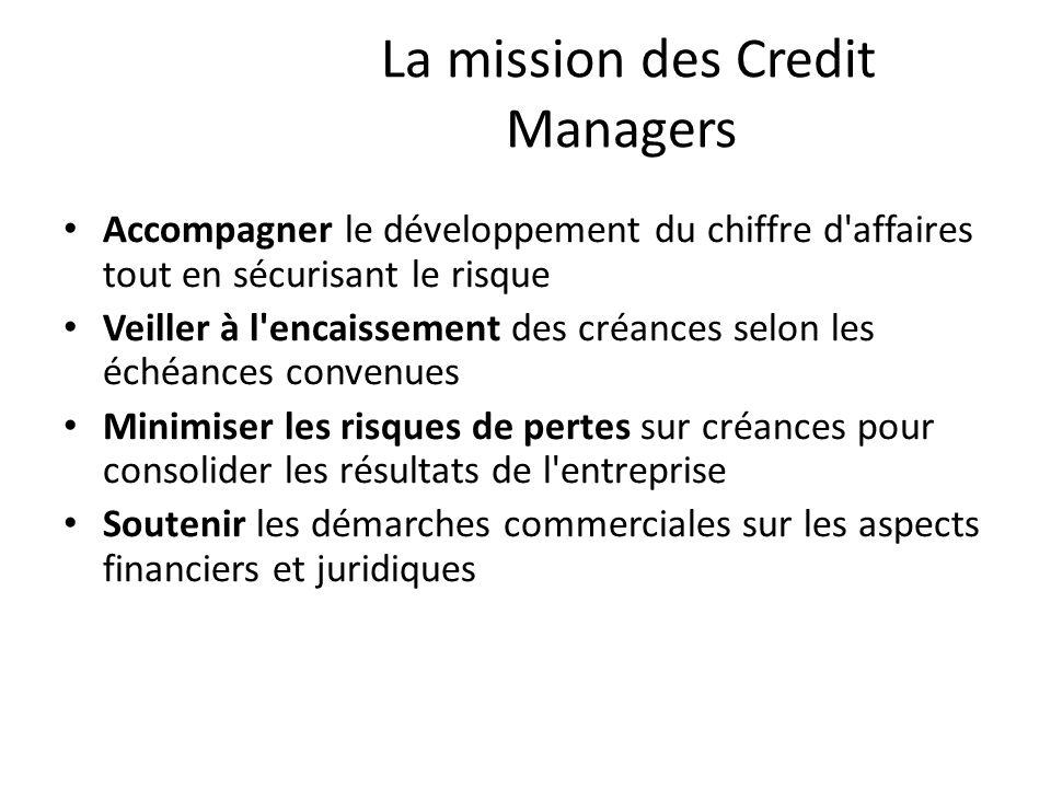 La mission des Credit Managers Accompagner le développement du chiffre d'affaires tout en sécurisant le risque Veiller à l'encaissement des créances s