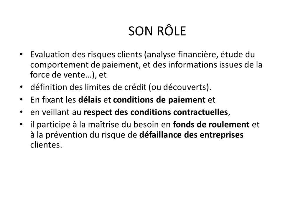 SON RÔLE Evaluation des risques clients (analyse financière, étude du comportement de paiement, et des informations issues de la force de vente…), et
