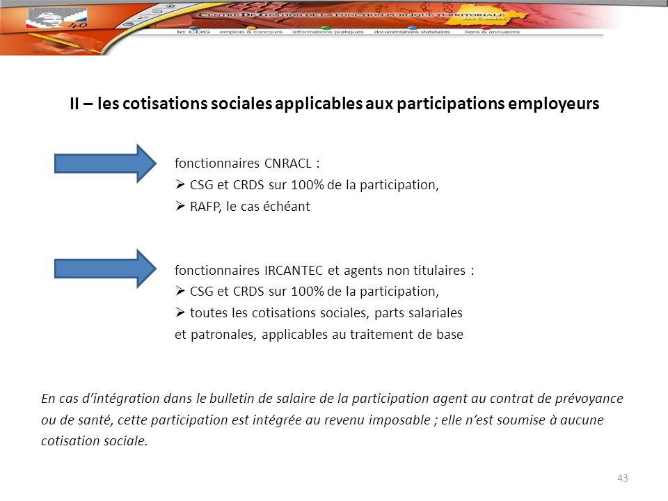 II – les cotisations sociales applicables aux participations employeurs fonctionnaires CNRACL : CSG et CRDS sur 100% de la participation, RAFP, le cas