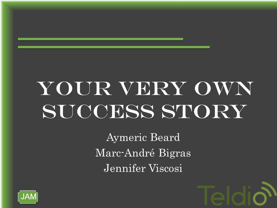JAM YOUR VERY OWN SUCCESS STORY Aymeric Beard Marc-André Bigras Jennifer Viscosi