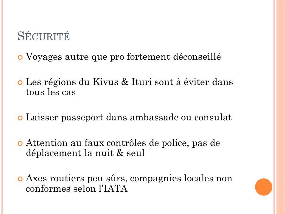 S ÉCURITÉ Voyages autre que pro fortement déconseillé Les régions du Kivus & Ituri sont à éviter dans tous les cas Laisser passeport dans ambassade ou consulat Attention au faux contrôles de police, pas de déplacement la nuit & seul Axes routiers peu sûrs, compagnies locales non conformes selon lIATA