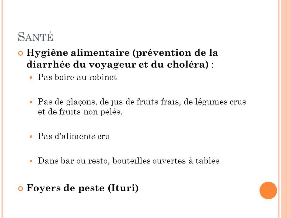 S ANTÉ Hygiène alimentaire (prévention de la diarrhée du voyageur et du choléra) : Pas boire au robinet Pas de glaçons, de jus de fruits frais, de légumes crus et de fruits non pelés.