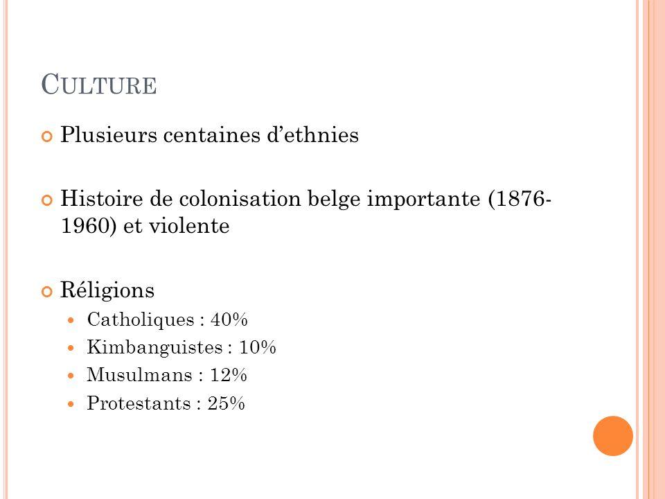 C ULTURE Plusieurs centaines dethnies Histoire de colonisation belge importante (1876- 1960) et violente Réligions Catholiques : 40% Kimbanguistes : 10% Musulmans : 12% Protestants : 25%