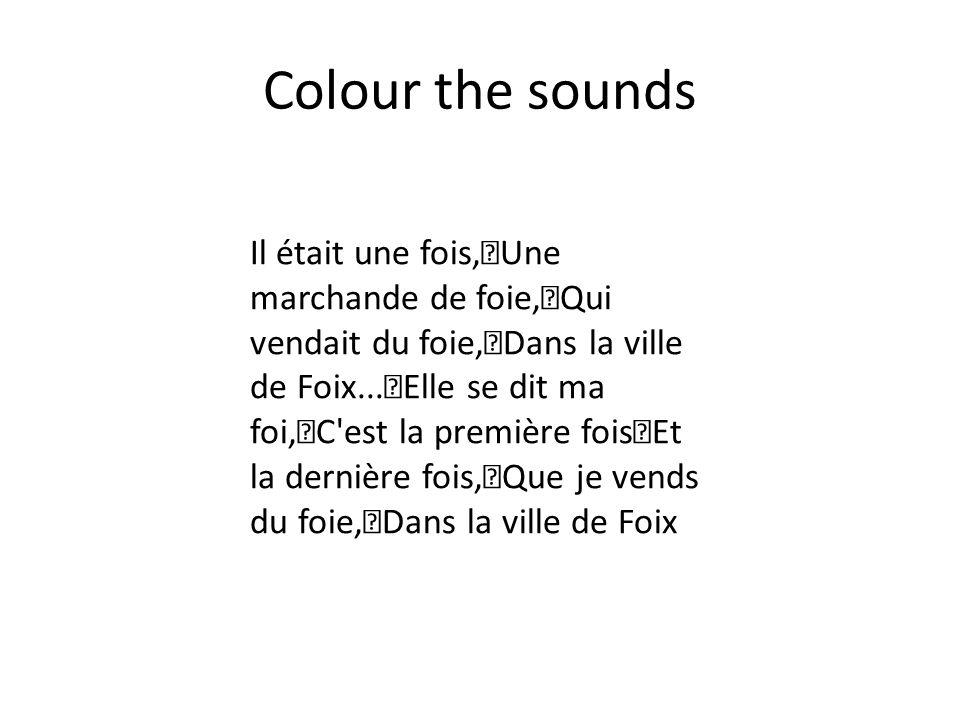 Colour the sounds Il était une fois, Une marchande de foie, Qui vendait du foie, Dans la ville de Foix... Elle se dit ma foi, C'est la première fois E