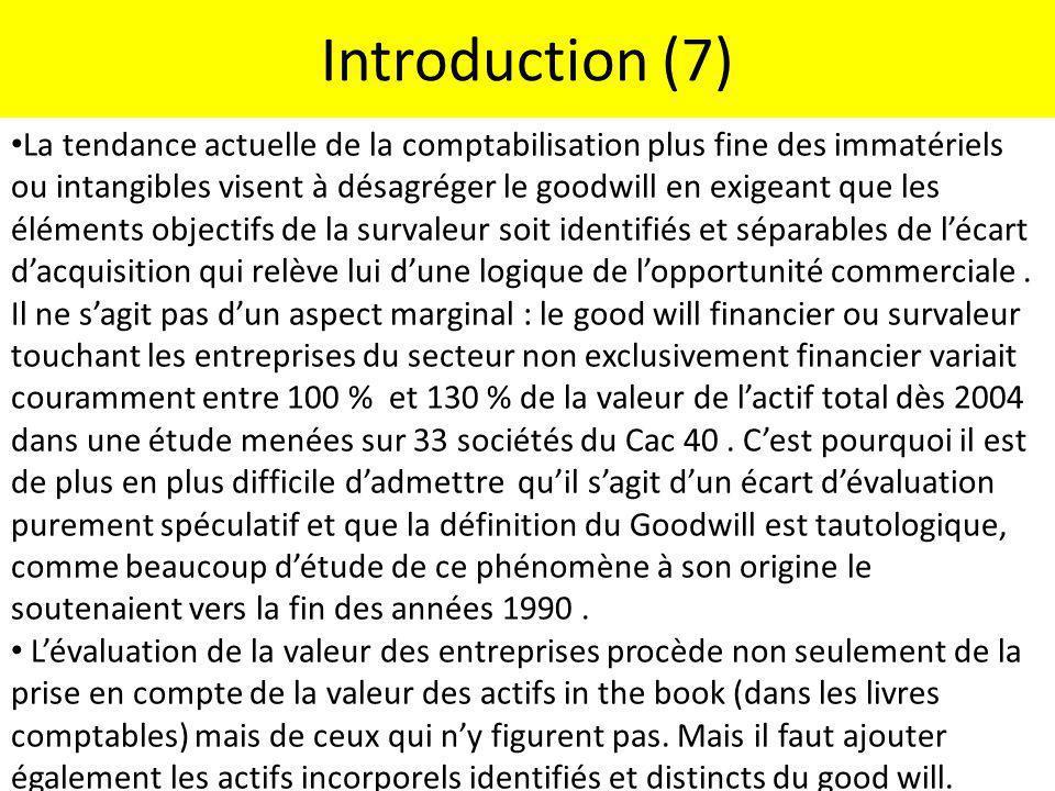 Introduction (7) La tendance actuelle de la comptabilisation plus fine des immatériels ou intangibles visent à désagréger le goodwill en exigeant que