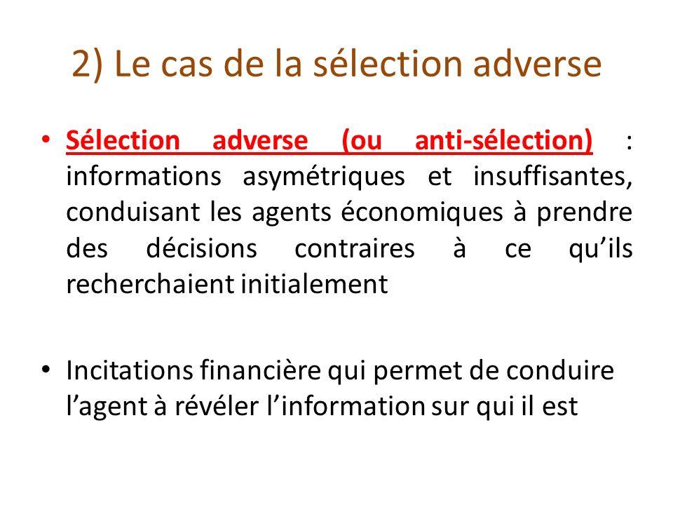 2) Le cas de la sélection adverse Sélection adverse (ou anti-sélection) : informations asymétriques et insuffisantes, conduisant les agents économique