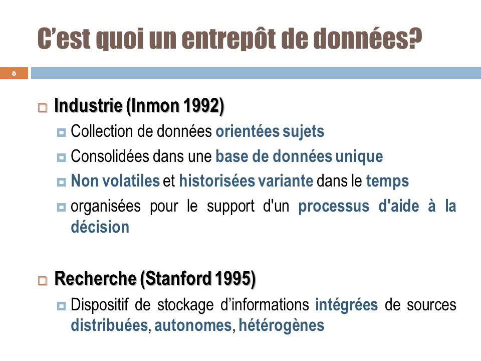 Cest quoi un entrepôt de données? Industrie (Inmon 1992) Industrie (Inmon 1992) Collection de données orientées sujets Consolidées dans une base de do