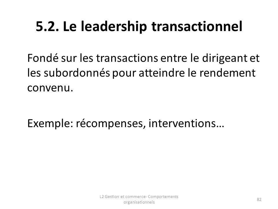 5.2. Le leadership transactionnel Fondé sur les transactions entre le dirigeant et les subordonnés pour atteindre le rendement convenu. Exemple: récom