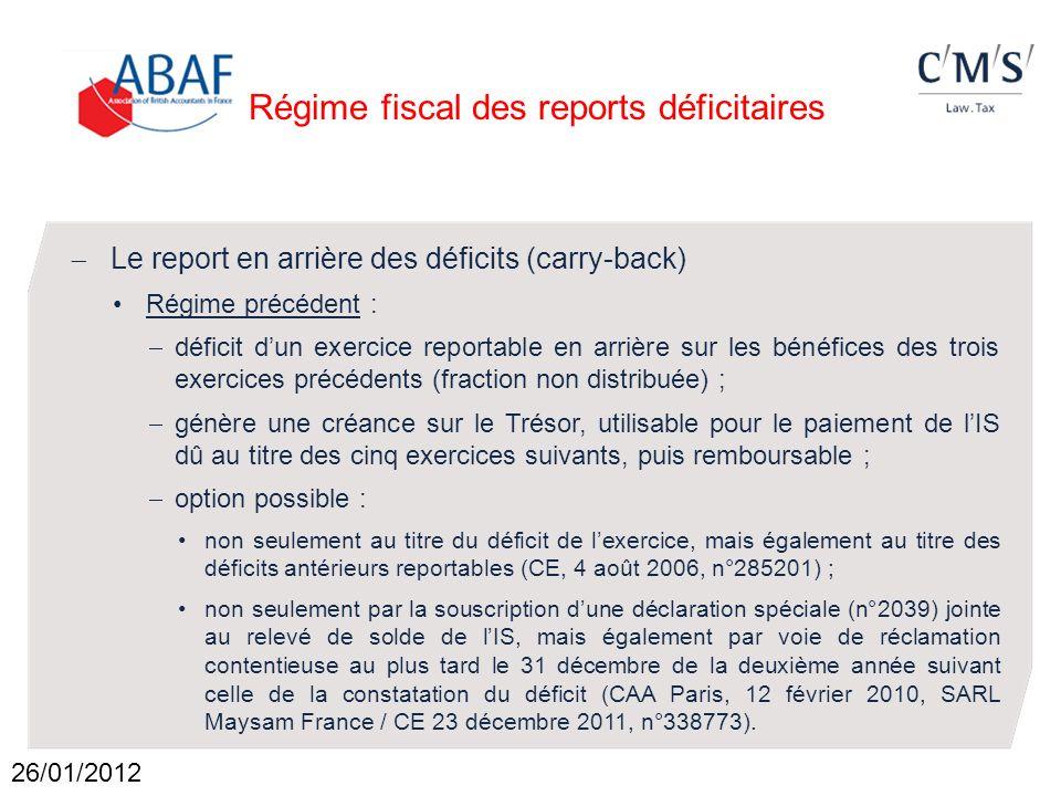 Régime fiscal des reports déficitaires Le report en arrière des déficits (carry-back) Nouveau régime (LFR II pour 2011 du 19 septembre 2011) : déficit dun exercice reportable en arrière : sur le bénéfice du seul exercice précédent (fraction non distribuée) ; et dans la limite de 1 M ; option possible : au titre du seul exercice au cours duquel le déficit est constaté ; formalisée dans la déclaration de résultat de lexercice de constatation du déficit (ligne ZL du formulaire 2058 A).