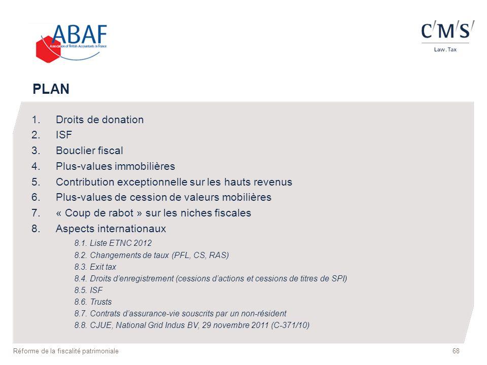 68 Réforme de la fiscalité patrimoniale PLAN 1.Droits de donation 2.ISF 3.Bouclier fiscal 4.Plus-values immobilières 5.Contribution exceptionnelle sur