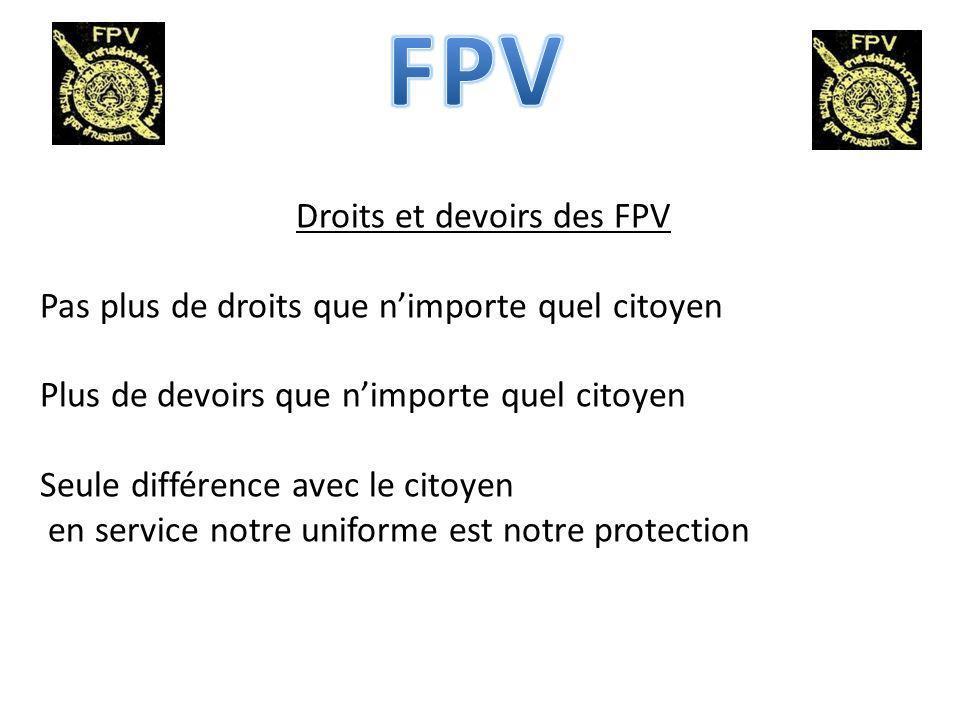 Droits et devoirs des FPV Pas plus de droits que nimporte quel citoyen Plus de devoirs que nimporte quel citoyen Seule différence avec le citoyen en service notre uniforme est notre protection